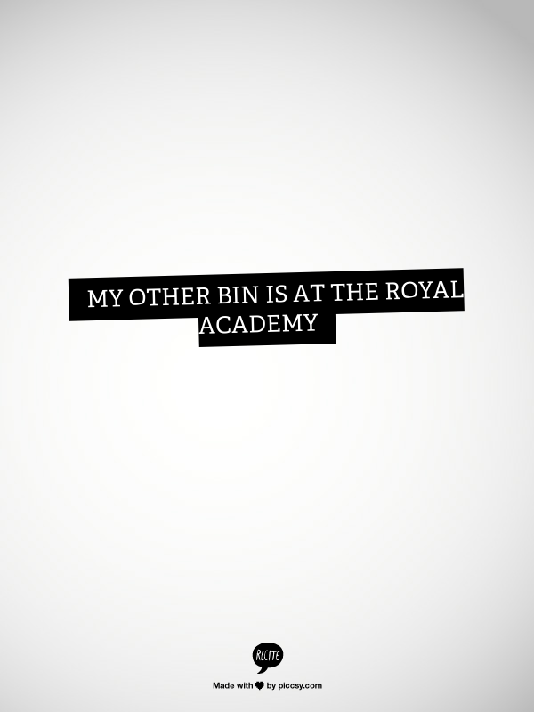 My Other Bin Is In The Royal Academy